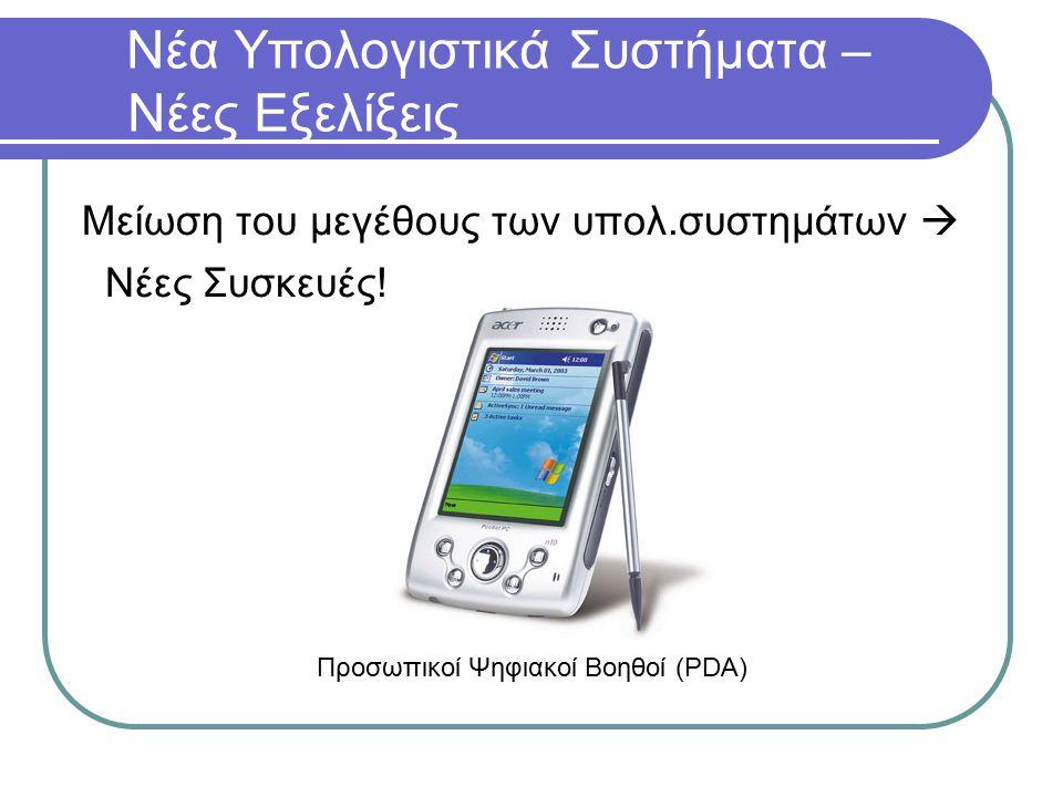 Νέα Υπολογιστικά Συστήματα – Νέες Εξελίξεις Μείωση του μεγέθους των υπολ.συστημάτων  Νέες Συσκευές! Προσωπικοί Ψηφιακοί Βοηθοί (PDA)