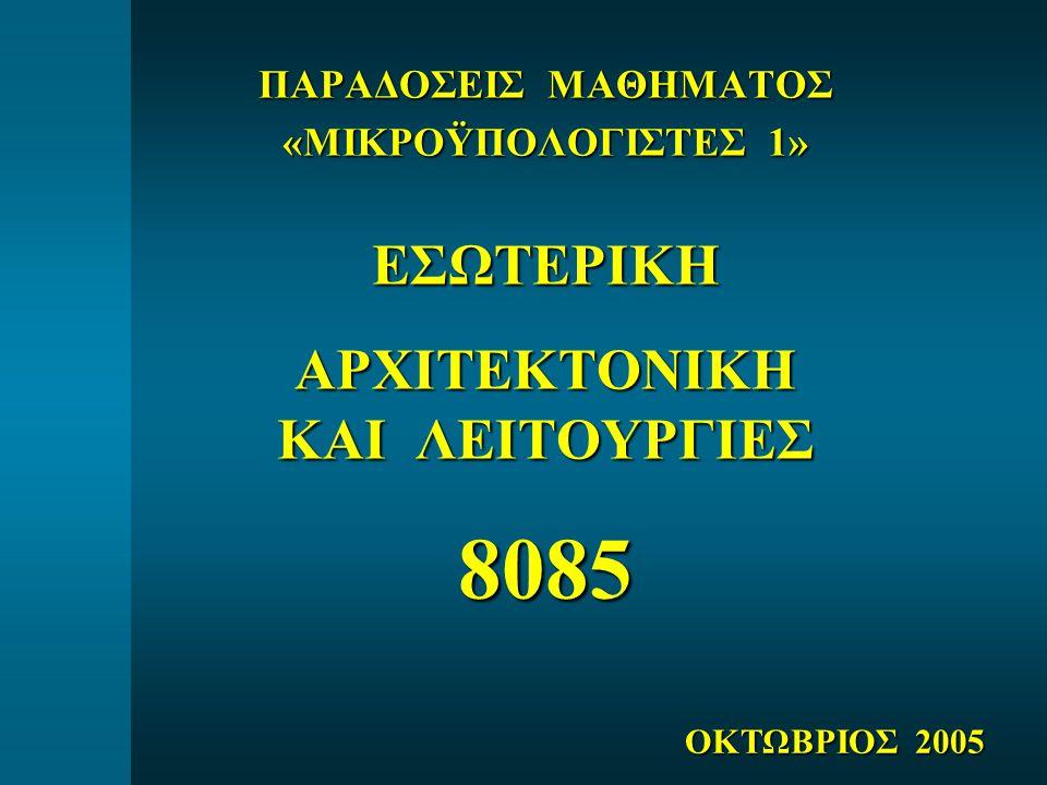 ΠΑΡΑΔΟΣΕΙΣ ΜΑΘΗΜΑΤΟΣ «ΜΙΚΡΟΫΠΟΛΟΓΙΣΤΕΣ 1» ΕΣΩΤΕΡΙΚΗΑΡΧΙΤΕΚΤΟΝΙΚΗ ΚΑΙ ΛΕΙΤΟΥΡΓΙΕΣ 8085 ΟΚΤΩΒΡΙΟΣ 2005