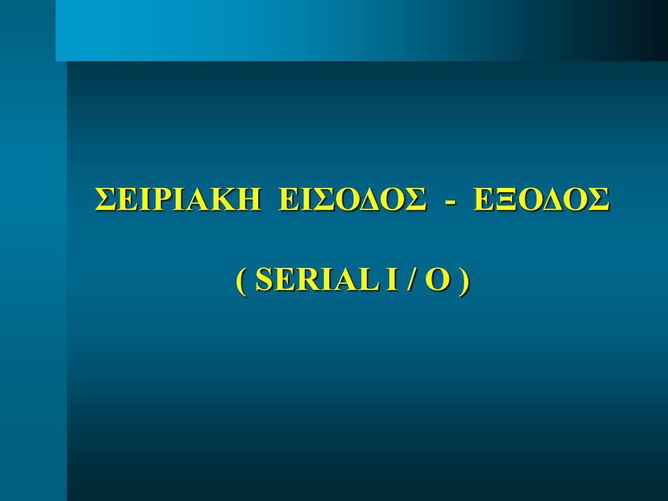 ΣΕΙΡΙΑΚΗ ΕΙΣΟΔΟΣ - ΕΞΟΔΟΣ ( SERIAL I / O )
