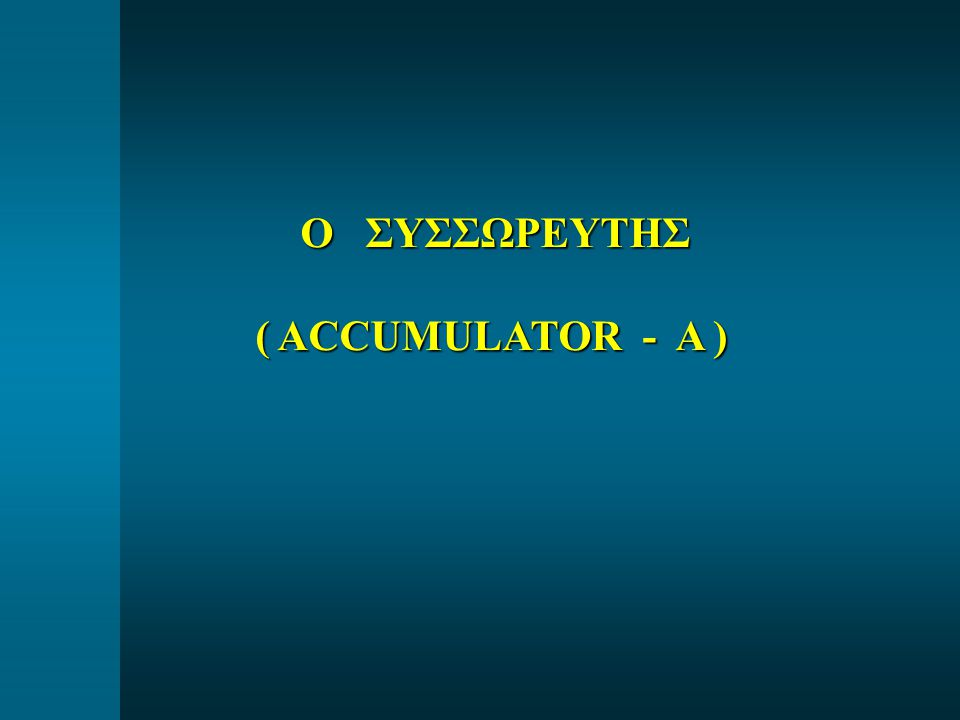 Ο ΣΥΣΣΩΡΕΥΤΗΣ Ο ΣΥΣΣΩΡΕΥΤΗΣ ( ACCUMULATOR - A )