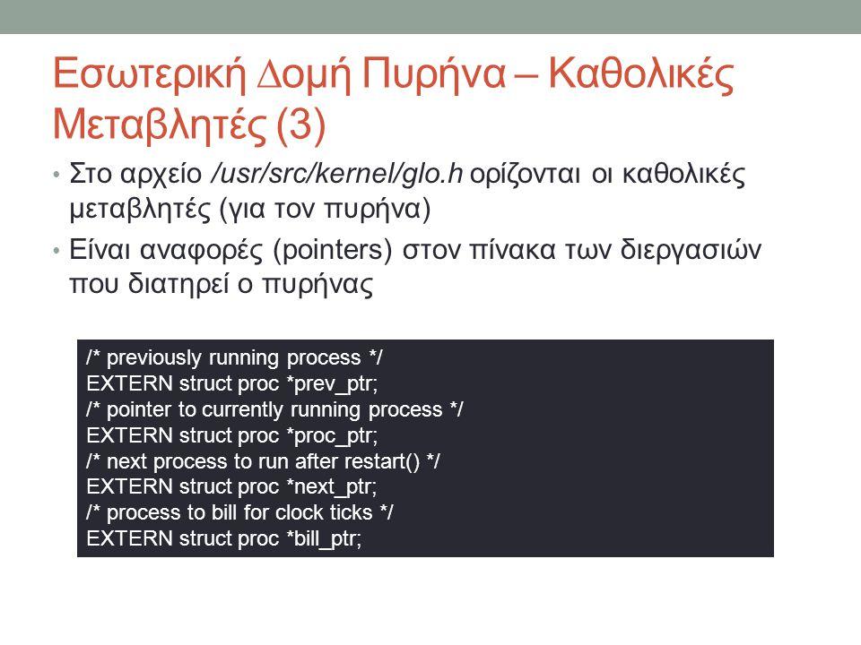 Εσωτερική ∆ομή Πυρήνα – Καθολικές Μεταβλητές (3) Στο αρχείο /usr/src/kernel/glo.h ορίζονται οι καθολικές μεταβλητές (για τον πυρήνα) Είναι αναφορές (pointers) στον πίνακα των διεργασιών που διατηρεί ο πυρήνας /* previously running process */ EXTERN struct proc *prev_ptr; /* pointer to currently running process */ EXTERN struct proc *proc_ptr; /* next process to run after restart() */ EXTERN struct proc *next_ptr; /* process to bill for clock ticks */ EXTERN struct proc *bill_ptr;