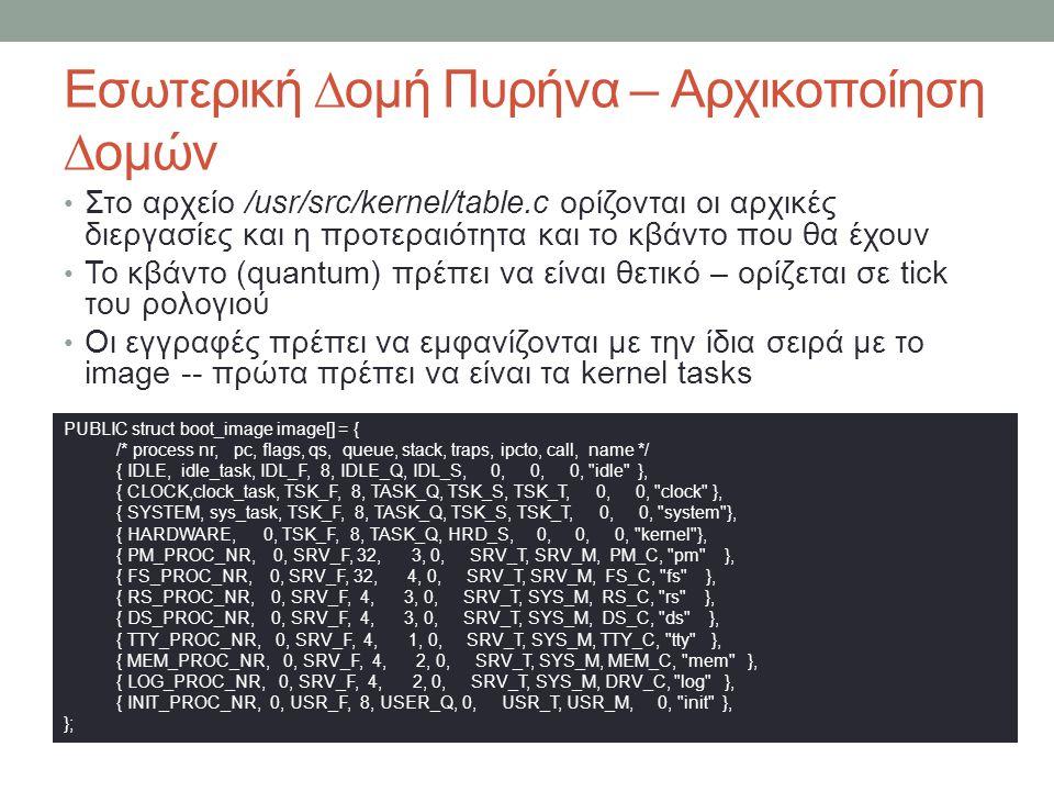 Εσωτερική ∆ομή Πυρήνα – Αρχικοποίηση ∆ομών Στο αρχείο /usr/src/kernel/table.c ορίζονται οι αρχικές διεργασίες και η προτεραιότητα και το κβάντο που θα έχουν Το κβάντο (quantum) πρέπει να είναι θετικό – ορίζεται σε tick του ρολογιού Οι εγγραφές πρέπει να εμφανίζονται με την ίδια σειρά με το image -- πρώτα πρέπει να είναι τα kernel tasks PUBLIC struct boot_image image[] = { /* process nr, pc, flags, qs, queue, stack, traps, ipcto, call, name */ { IDLE, idle_task, IDL_F, 8, IDLE_Q, IDL_S, 0, 0, 0, idle }, { CLOCK,clock_task, TSK_F, 8, TASK_Q, TSK_S, TSK_T, 0, 0, clock }, { SYSTEM, sys_task, TSK_F, 8, TASK_Q, TSK_S, TSK_T, 0, 0, system }, { HARDWARE, 0, TSK_F, 8, TASK_Q, HRD_S, 0, 0, 0, kernel }, { PM_PROC_NR, 0, SRV_F, 32, 3, 0, SRV_T, SRV_M, PM_C, pm }, { FS_PROC_NR, 0, SRV_F, 32, 4, 0, SRV_T, SRV_M, FS_C, fs }, { RS_PROC_NR, 0, SRV_F, 4, 3, 0, SRV_T, SYS_M, RS_C, rs }, { DS_PROC_NR, 0, SRV_F, 4, 3, 0, SRV_T, SYS_M, DS_C, ds }, { TTY_PROC_NR, 0, SRV_F, 4, 1, 0, SRV_T, SYS_M, TTY_C, tty }, { MEM_PROC_NR, 0, SRV_F, 4, 2, 0, SRV_T, SYS_M, MEM_C, mem }, { LOG_PROC_NR, 0, SRV_F, 4, 2, 0, SRV_T, SYS_M, DRV_C, log }, { INIT_PROC_NR, 0, USR_F, 8, USER_Q, 0, USR_T, USR_M, 0, init }, };