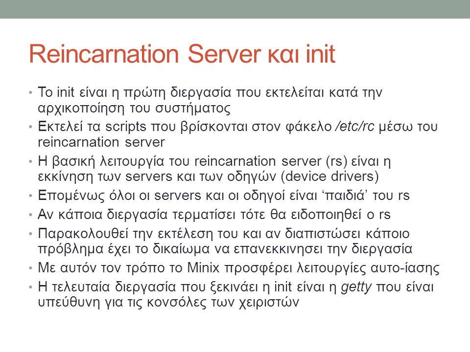 Reincarnation Server και init Το init είναι η πρώτη διεργασία που εκτελείται κατά την αρχικοποίηση του συστήματος Εκτελεί τα scripts που βρίσκονται στον φάκελο /etc/rc μέσω του reincarnation server Η βασική λειτουργία του reincarnation server (rs) είναι η εκκίνηση των servers και των οδηγών (device drivers) Επομένως όλοι οι servers και οι οδηγοί είναι 'παιδιά' του rs Αν κάποια διεργασία τερματίσει τότε θα ειδοποιηθεί ο rs Παρακολουθεί την εκτέλεση του και αν διαπιστώσει κάποιο πρόβλημα έχει το δικαίωμα να επανεκκινησει την διεργασία Με αυτόν τον τρόπο το Minix προσφέρει λειτουργίες αυτο-ίασης Η τελευταία διεργασία που ξεκινάει η init είναι η getty που είναι υπεύθυνη για τις κονσόλες των χειριστών