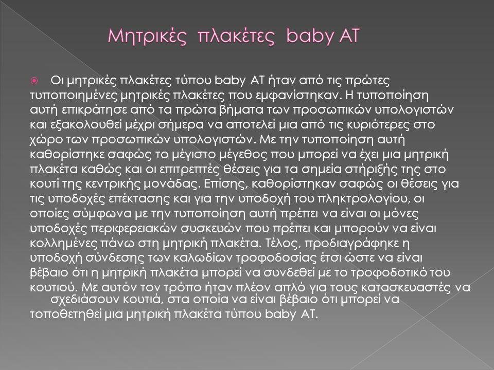  Οι μητρικές πλακέτες τύπου baby AT ήταν από τις πρώτες τυποποιημένες μητρικές πλακέτες που εμφανίστηκαν. Η τυποποίηση αυτή επικράτησε από τα πρώτα β