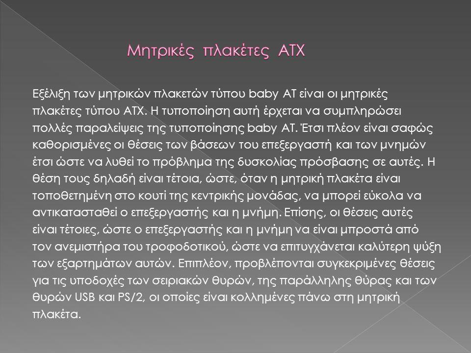 Εξέλιξη των μητρικών πλακετών τύπου baby AT είναι οι μητρικές πλακέτες τύπου ATX. Η τυποποίηση αυτή έρχεται να συμπληρώσει πολλές παραλείψεις της τυπο
