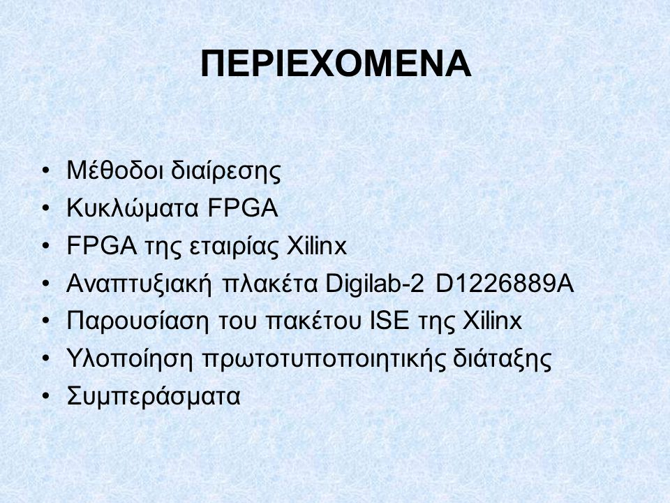 ΠΕΡΙΕΧΟΜΕΝΑ Μέθοδοι διαίρεσης Κυκλώματα FPGA FPGA της εταιρίας Xilinx Αναπτυξιακή πλακέτα Digilab-2 D1226889A Παρουσίαση του πακέτου ISE της Xilinx Υλοποίηση πρωτοτυποποιητικής διάταξης Συμπεράσματα