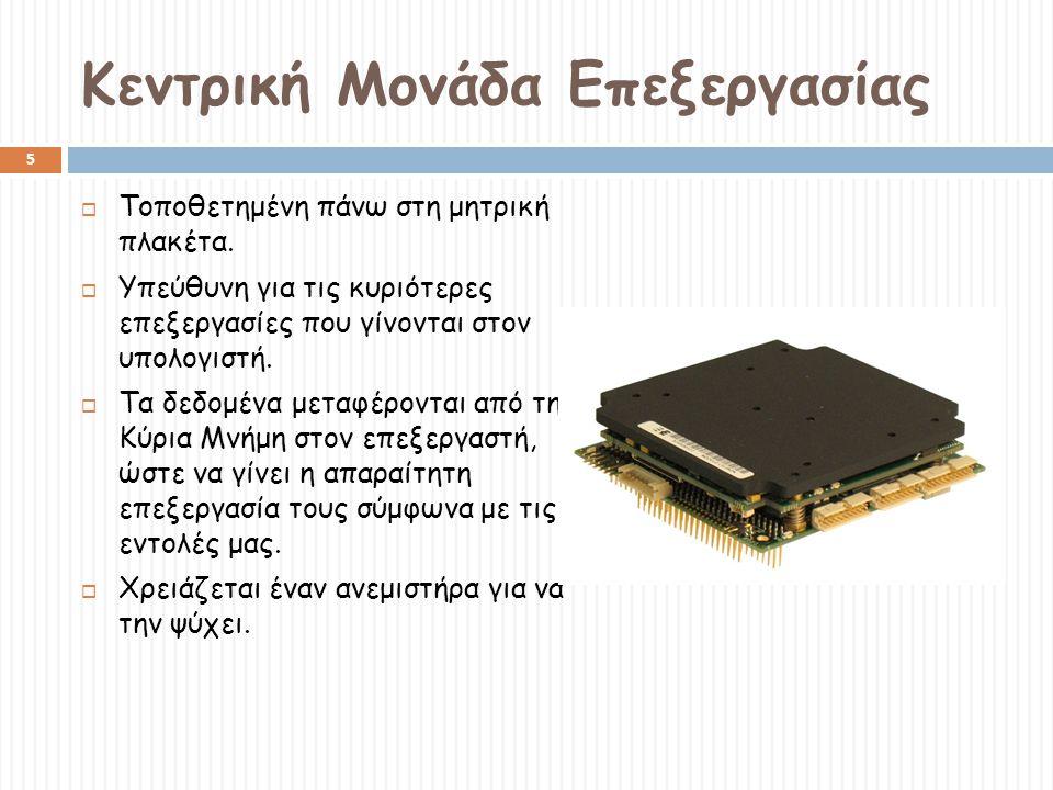 Κύρια Μνήμη 6  Τοποθετούνται δεδομένα και εντολές, πριν σταλούν στον επεξεργαστή καθώς και αμέσως μετά την επεξεργασία.