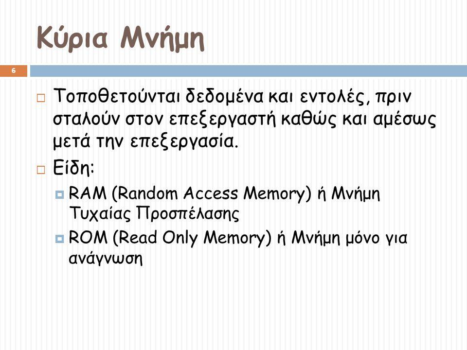 Κύρια Μνήμη 6  Τοποθετούνται δεδομένα και εντολές, πριν σταλούν στον επεξεργαστή καθώς και αμέσως μετά την επεξεργασία.  Είδη:  RAM (Random Access