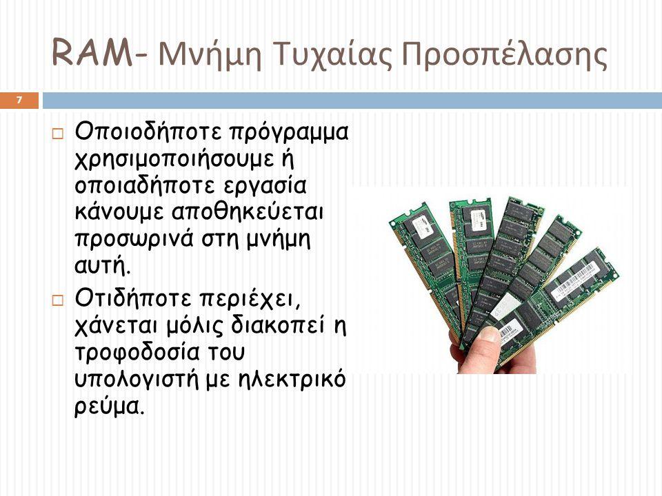 RAM- Μνήμη Τυχαίας Προσπέλασης  Οποιοδήποτε πρόγραμμα χρησιμοποιήσουμε ή οποιαδήποτε εργασία κάνουμε αποθηκεύεται προσωρινά στη μνήμη αυτή.  Οτιδήπο