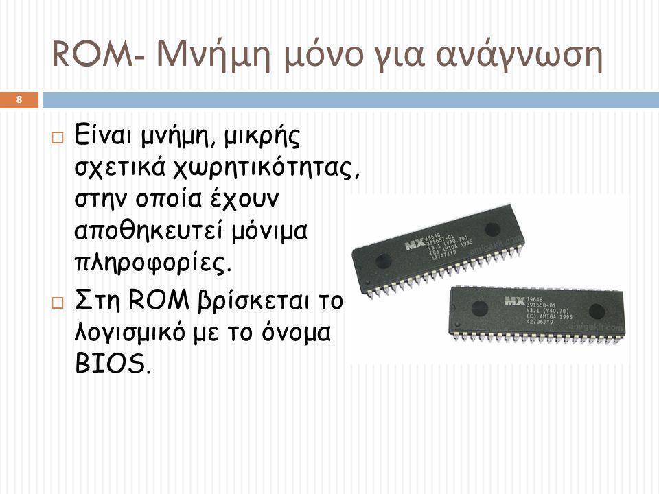 ROM- Μνήμη μόνο για ανάγνωση  Είναι μνήμη, μικρής σχετικά χωρητικότητας, στην οποία έχουν αποθηκευτεί μόνιμα πληροφορίες.  Στη ROM βρίσκεται το λογι