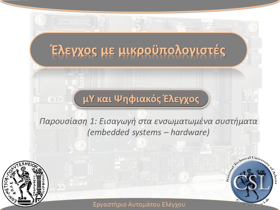 Παρουσίαση 1: Εισαγωγή στα ενσωματωμένα συστήματα (embedded systems – hardware) Εργαστήριο Αυτομάτου Ελέγχου μΥ και Ψηφιακός Έλεγχος