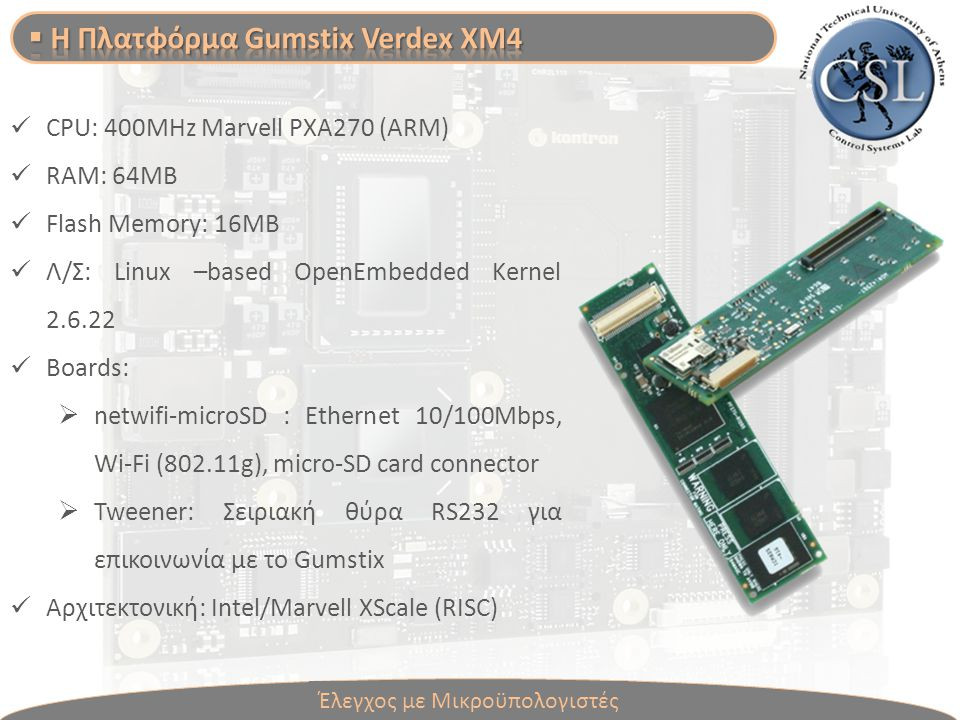 CPU: 400MHz Marvell PXA270 (ARM) RAM: 64MB Flash Memory: 16MB Λ/Σ: Linux –based OpenEmbedded Kernel 2.6.22 Boards:  netwifi-microSD : Ethernet 10/100Mbps, Wi-Fi (802.11g), micro-SD card connector  Tweener: Σειριακή θύρα RS232 για επικοινωνία με το Gumstix Αρχιτεκτονική: Intel/Marvell XScale (RISC) Έλεγχος με Μικροϋπολογιστές