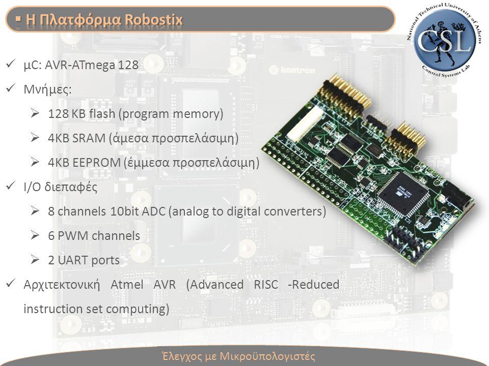 Έλεγχος με Μικροϋπολογιστές μC: AVR-ATmega 128 Μνήμες:  128 ΚΒ flash (program memory)  4KΒ SRAM (άμεσα προσπελάσιμη)  4ΚΒ EEPROM (έμμεσα προσπελάσιμη) Ι/Ο διεπαφές  8 channels 10bit ADC (analog to digital converters)  6 PWM channels  2 UART ports Αρχιτεκτονική Atmel AVR (Advanced RISC -Reduced instruction set computing)