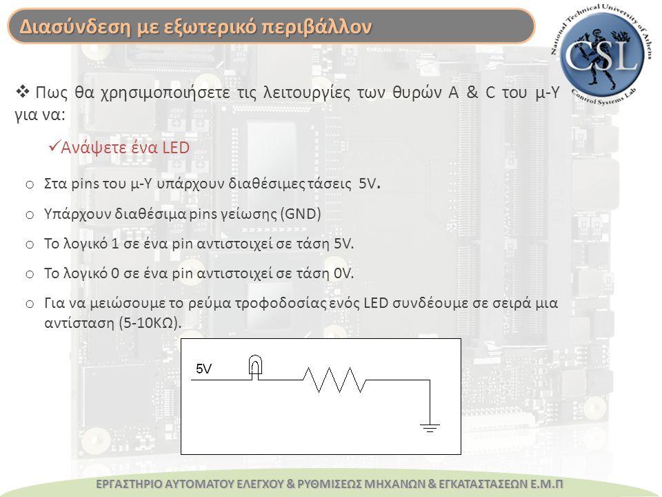 ΕΡΓΑΣΤΗΡΙΟ ΑΥΤΟΜΑΤΟΥ ΕΛΕΓΧΟΥ & ΡΥΘΜΙΣΕΩΣ ΜΗΧΑΝΩΝ & ΕΓΚΑΤΑΣΤΑΣΕΩΝ Ε.Μ.Π  Πως θα χρησιμοποιήσετε τις λειτουργίες των θυρών A & C του μ-Υ για να: Ανάψετε ένα LED o Στα pins του μ-Υ υπάρχουν διαθέσιμες τάσεις 5V.