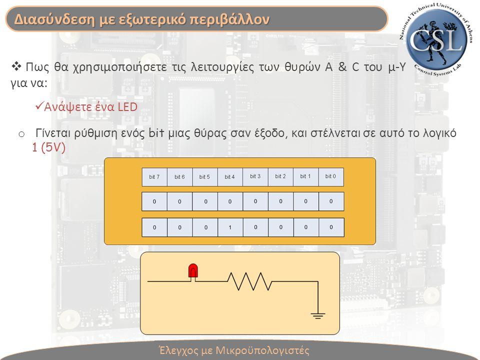  Πως θα χρησιμοποιήσετε τις λειτουργίες των θυρών A & C του μ-Υ για να: Ανάψετε ένα LED o Γίνεται ρύθμιση ενός bit μιας θύρας σαν έξοδο, και στέλνεται σε αυτό το λογικό 1 (5V) Διασύνδεση με εξωτερικό περιβάλλον Έλεγχος με Μικροϋπολογιστές