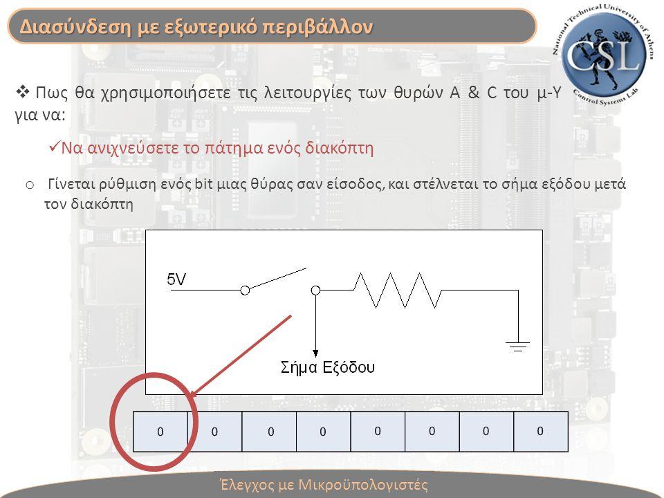  Πως θα χρησιμοποιήσετε τις λειτουργίες των θυρών A & C του μ-Υ για να: Να ανιχνεύσετε το πάτημα ενός διακόπτη o Γίνεται ρύθμιση ενός bit μιας θύρας σαν είσοδος, και στέλνεται το σήμα εξόδου μετά τον διακόπτη Διασύνδεση με εξωτερικό περιβάλλον Έλεγχος με Μικροϋπολογιστές
