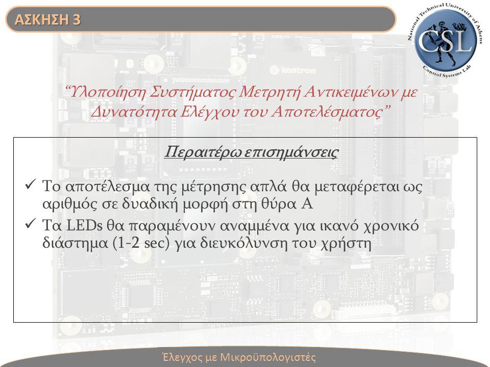 Υλοποίηση Συστήματος Μετρητή Αντικειμένων με Δυνατότητα Ελέγχου του Αποτελέσματος Το αποτέλεσμα της μέτρησης απλά θα μεταφέρεται ως αριθμός σε δυαδική μορφή στη θύρα Α Τα LEDs θα παραμένουν αναμμένα για ικανό χρονικό διάστημα (1-2 sec) για διευκόλυνση του χρήστη Περαιτέρω επισημάνσεις Έλεγχος με Μικροϋπολογιστές ΑΣΚΗΣΗ 3