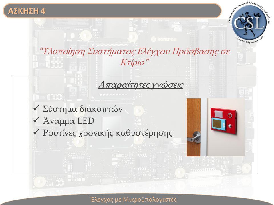 Υλοποίηση Συστήματος Ελέγχου Πρόσβασης σε Κτίριο Απαραίτητες γνώσεις Σύστημα διακοπτών Άναμμα LED Ρουτίνες χρονικής καθυστέρησης Έλεγχος με Μικροϋπολογιστές ΑΣΚΗΣΗ 4