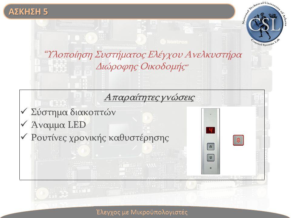 Υλοποίηση Συστήματος Ελέγχου Ανελκυστήρα Διώροφης Οικοδομής Σύστημα διακοπτών Άναμμα LED Ρουτίνες χρονικής καθυστέρησης Απαραίτητες γνώσεις Έλεγχος με Μικροϋπολογιστές ΑΣΚΗΣΗ 5