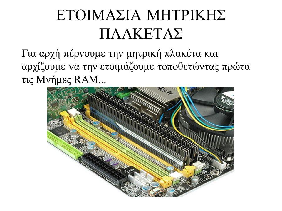 ΕΤΟΙΜΑΣΙΑ ΜΗΤΡΙΚHΣ ΠΛΑΚΕΤΑΣ Για αρχή πέρνουμε την μητρική πλακέτα και αρχίζουμε να την ετοιμάζουμε τοποθετώντας πρώτα τις Μνήμες RAM...