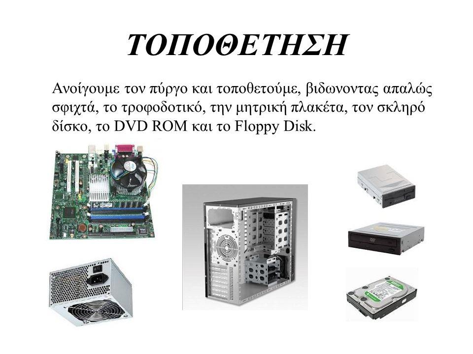 ΤΟΠΟΘΕΤΗΣΗ Ανοίγουμε τον πύργο και τοποθετούμε, βιδωνοντας απαλώς σφιχτά, το τροφοδοτικό, την μητρική πλακέτα, τον σκληρό δίσκο, το DVD ROM και το Flo