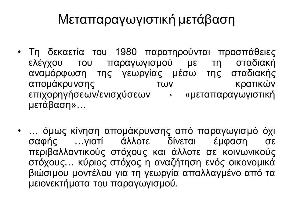 Μεταπαραγωγιστική μετάβαση Τη δεκαετία του 1980 παρατηρούνται προσπάθειες ελέγχου του παραγωγισμού με τη σταδιακή αναμόρφωση της γεωργίας μέσω της σταδιακής απομάκρυνσης των κρατικών επιχορηγήσεων/ενισχύσεων → «μεταπαραγωγιστική μετάβαση»… … όμως κίνηση απομάκρυνσης από παραγωγισμό όχι σαφής …γιατί άλλοτε δίνεται έμφαση σε περιβαλλοντικούς στόχους και άλλοτε σε κοινωνικούς στόχους… κύριος στόχος η αναζήτηση ενός οικονομικά βιώσιμου μοντέλου για τη γεωργία απαλλαγμένο από τα μειονεκτήματα του παραγωγισμού.