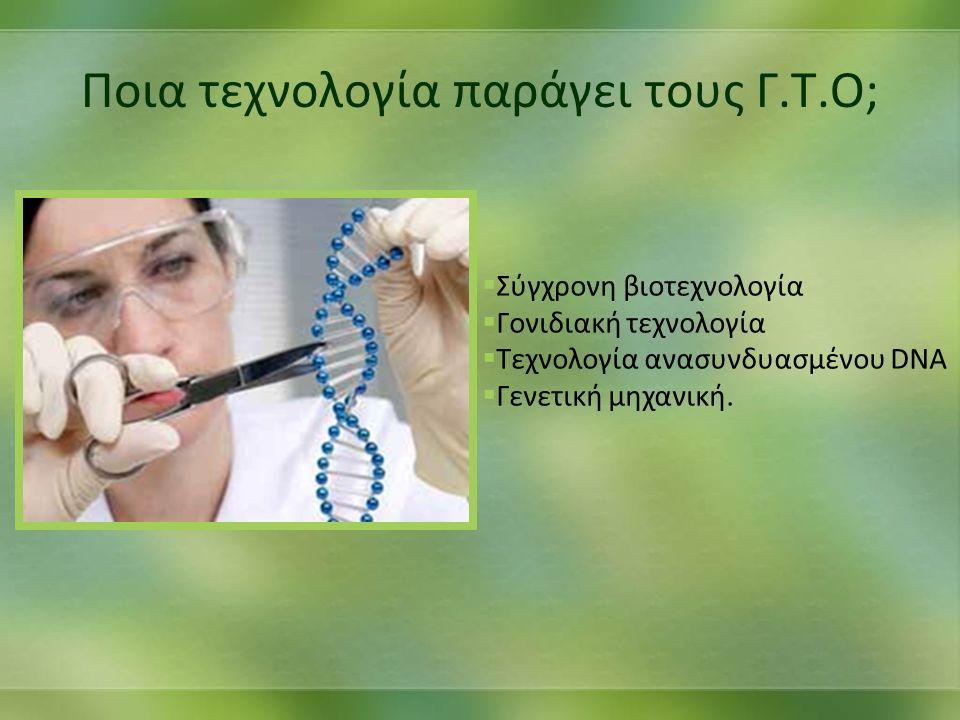 Ποια τεχνολογία παράγει τους Γ.Τ.Ο; ΣΣύγχρονη βιοτεχνολογία ΓΓονιδιακή τεχνολογία ΤΤεχνολογία ανασυνδυασμένου DNA ΓΓενετική μηχανική.