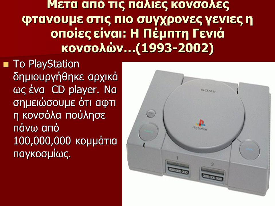 Μετα από τις παλιες κονσολες φτανουμε στις πιο συγχρονες γενιες η οποίες είναι: Η Πέμπτη Γενιά κονσολών…(1993-2002) Το PlayStation δημιουργήθηκε αρχικ