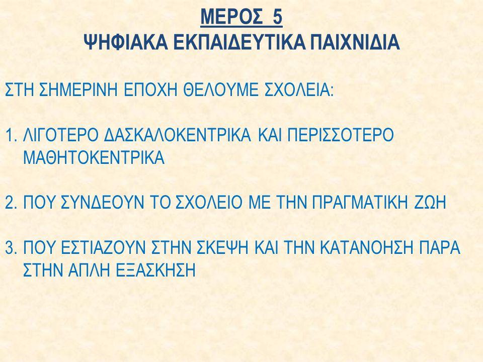 ΜΕΡΟΣ 5 ΨΗΦΙΑΚΑ ΕΚΠΑΙΔΕΥΤΙΚΑ ΠΑΙΧΝΙΔΙΑ ΣΤΗ ΣΗΜΕΡΙΝΗ ΕΠΟΧΗ ΘΕΛΟΥΜΕ ΣΧΟΛΕΙΑ: 1.ΛΙΓΟΤΕΡΟ ΔΑΣΚΑΛΟΚΕΝΤΡΙΚΑ ΚΑΙ ΠΕΡΙΣΣΟΤΕΡΟ ΜΑΘΗΤΟΚΕΝΤΡΙΚΑ 2.ΠΟΥ ΣΥΝΔΕΟΥΝ ΤΟ