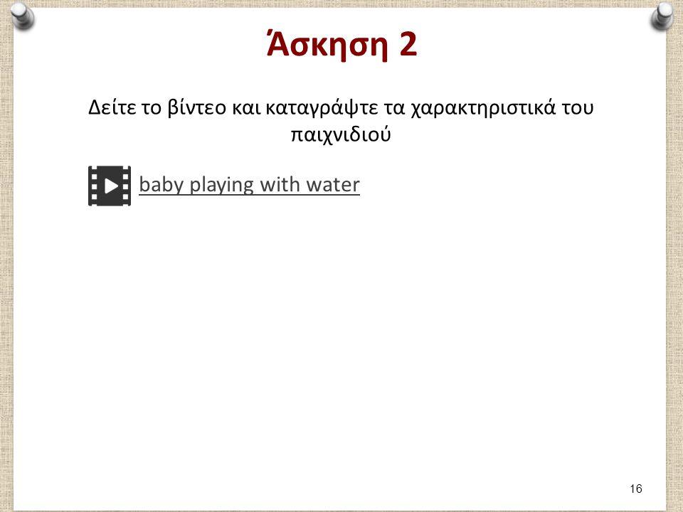 Άσκηση 2 Δείτε το βίντεο και καταγράψτε τα χαρακτηριστικά του παιχνιδιού baby playing with water 16