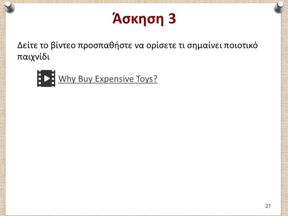 Άσκηση 3 Δείτε το βίντεο προσπαθήστε να ορίσετε τι σημαίνει ποιοτικό παιχνίδι Why Buy Expensive Toys? 27