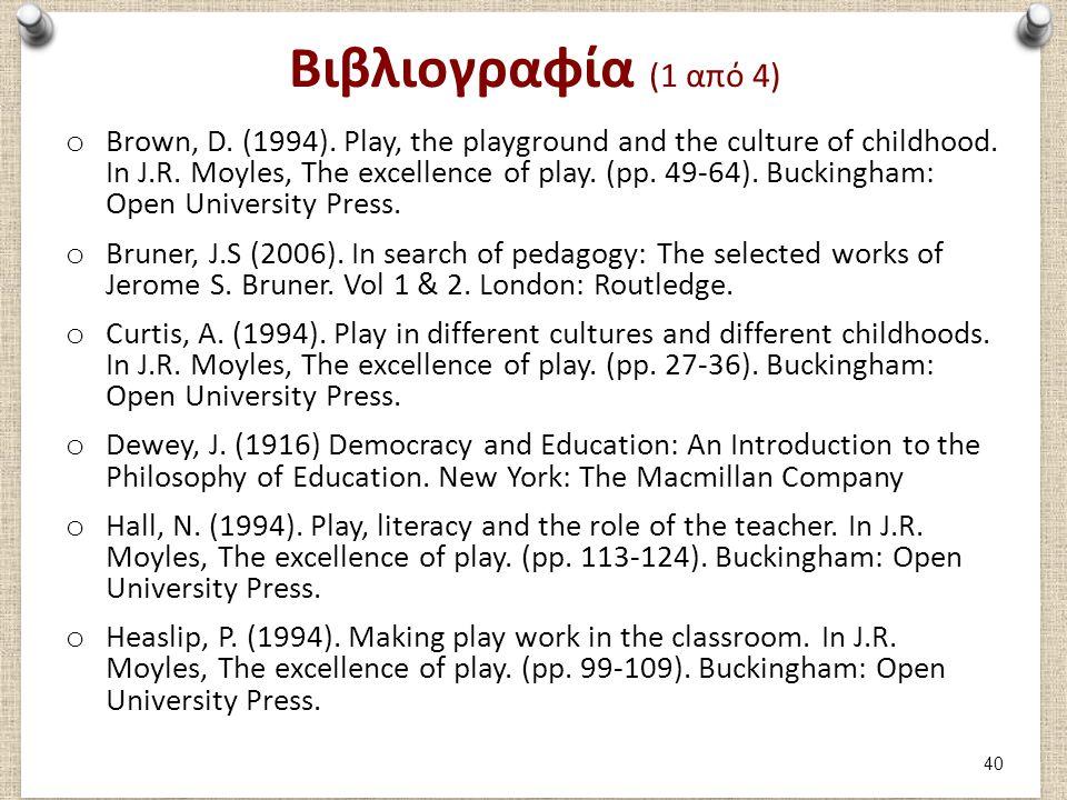 Βιβλιογραφία (1 από 4) o Brown, D. (1994). Play, the playground and the culture of childhood. In J.R. Moyles, The excellence of play. (pp. 49-64). Buc