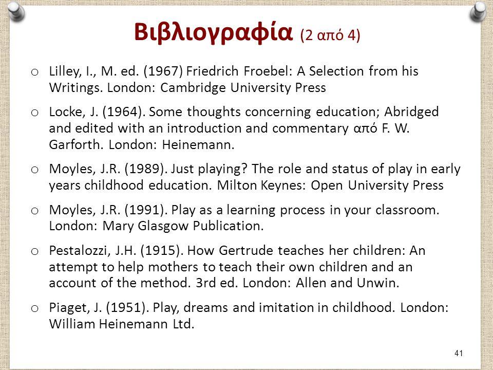 Βιβλιογραφία (2 από 4) o Lilley, I., M. ed. (1967) Friedrich Froebel: A Selection from his Writings. London: Cambridge University Press o Locke, J. (1