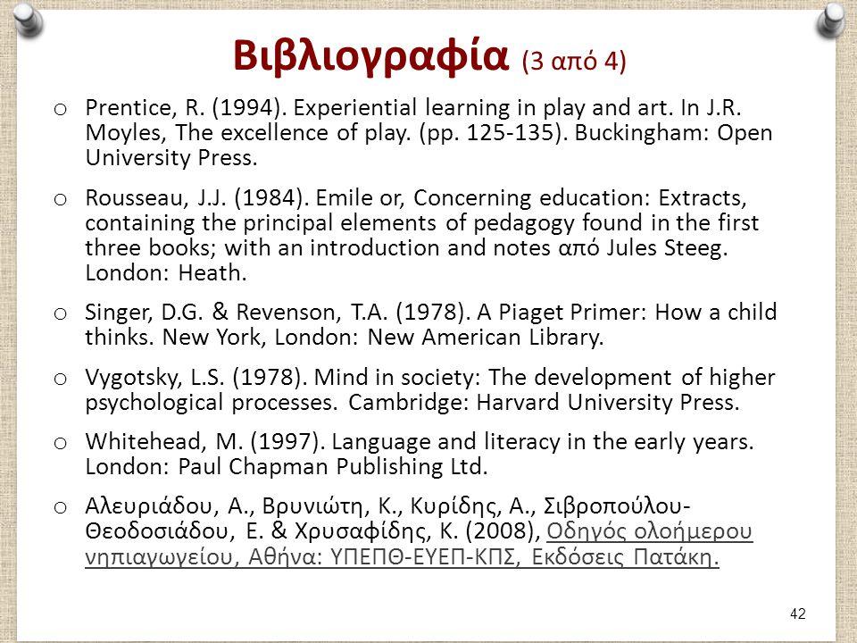 Βιβλιογραφία (3 από 4) o Prentice, R. (1994). Experiential learning in play and art. In J.R. Moyles, The excellence of play. (pp. 125-135). Buckingham