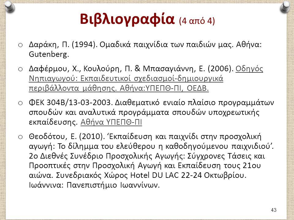 Βιβλιογραφία (4 από 4) o Δαράκη, Π. (1994). Ομαδικά παιχνίδια των παιδιών μας. Αθήνα: Gutenberg. o Δαφέρμου, Χ., Κουλούρη, Π. & Μπασαγιάννη, Ε. (2006)