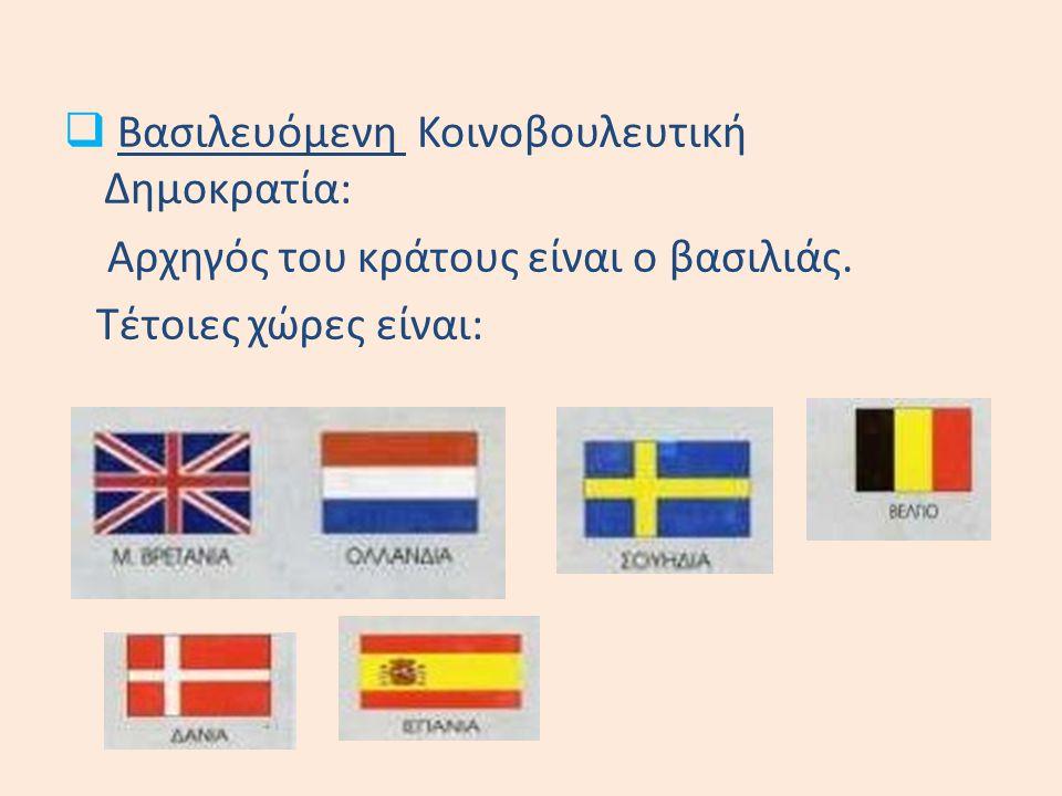  Βασιλευόμενη Κοινοβουλευτική Δημοκρατία: Αρχηγός του κράτους είναι ο βασιλιάς. Τέτοιες χώρες είναι: