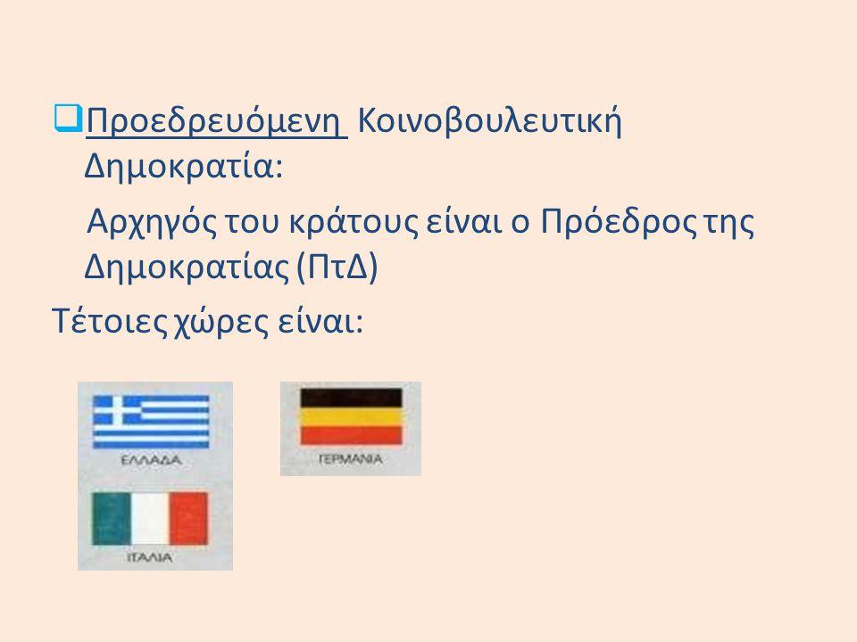  Προεδρευόμενη Κοινοβουλευτική Δημοκρατία: Αρχηγός του κράτους είναι ο Πρόεδρος της Δημοκρατίας (ΠτΔ) Τέτοιες χώρες είναι: