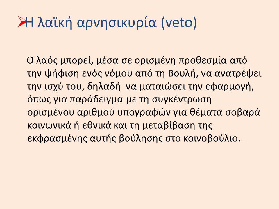  Η λαϊκή αρνησικυρία (veto) Ο λαός μπορεί, μέσα σε ορισμένη προθεσμία από την ψήφιση ενός νόμου από τη Βουλή, να ανατρέψει την ισχύ του, δηλαδή να μα
