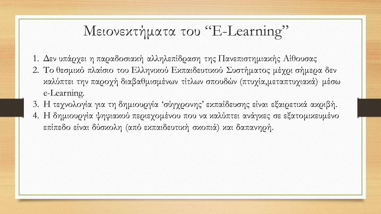 Μειονεκτήματα του E-Learning 1.Δεν υπάρχει η παραδοσιακή αλληλεπίδραση της Πανεπιστημιακής Αίθουσας 2.Το θεσμικό πλαίσιο του Ελληνικού Εκπαιδευτικού Συστήματος μέχρι σήμερα δεν καλύπτει την παροχή διαβαθμισμένων τίτλων σπουδών (πτυχία,μεταπτυχιακά) μέσω e-Learning.