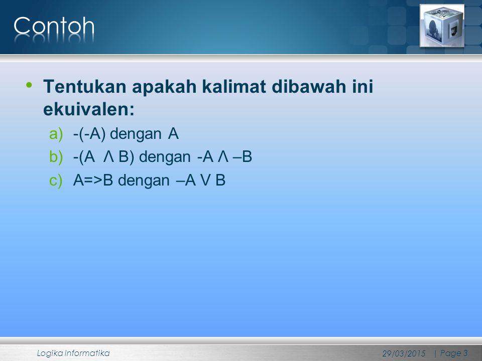 Tentukan apakah kalimat dibawah ini ekuivalen: a)-(-A) dengan A b)-(A Λ B) dengan -A Λ –B c)A=>B dengan –A V B 29/03/2015 Logika Informatika | Page 3