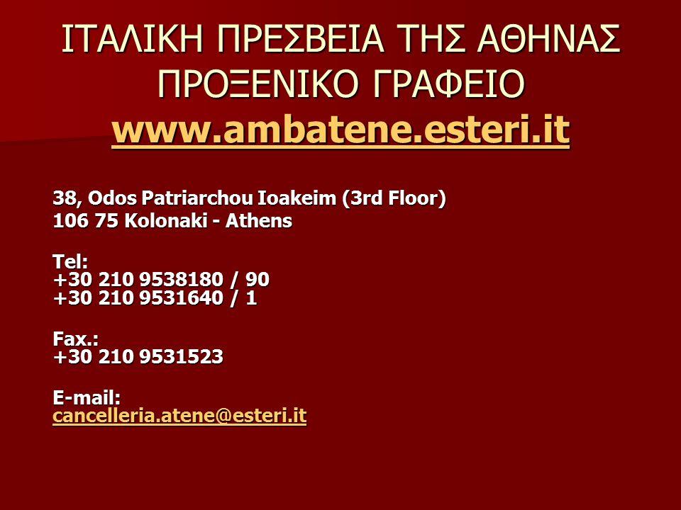38, Odos Patriarchou Ioakeim (3rd Floor) 106 75 Kolonaki - Athens Tel: +30 210 9538180 / 90 +30 210 9531640 / 1 Fax.: +30 210 9531523 E-mail: cancelleria.atene@esteri.it cancelleria.atene@esteri.it ΙΤΑΛΙΚΗ ΠΡΕΣΒΕΙΑ ΤΗΣ ΑΘΗΝΑΣ ΠΡΟΞΕΝΙΚΟ ΓΡΑΦΕΙΟ www.ambatene.esteri.it www.ambatene.esteri.it www.ambatene.esteri.it