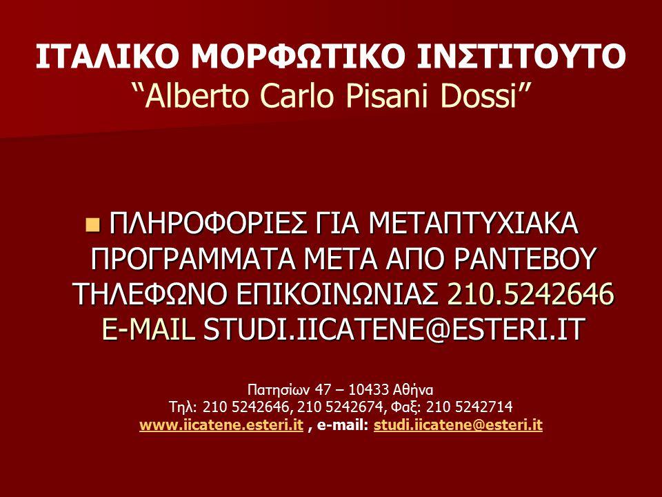 ΙΤΑΛΙΚΟ ΜΟΡΦΩΤΙΚΟ ΙΝΣΤΙΤΟYΤΟ Alberto Carlo Pisani Dossi Πατησίων 47 – 10433 Αθήνα Τηλ: 210 5242646, 210 5242674, Φαξ: 210 5242714 www.iicatene.esteri.itwww.iicatene.esteri.it, e-mail: studi.iicatene@esteri.itstudi.iicatene@esteri.it ΠΛΗΡΟΦΟΡΙΕΣ ΓΙΑ ΜΕΤΑΠΤΥΧΙΑΚΑ ΠΡΟΓΡΑΜΜΑΤΑ ΜΕΤΑ ΑΠΟ ΡΑΝΤΕΒΟΥ ΤΗΛΕΦΩΝΟ ΕΠΙΚΟΙΝΩΝΙΑΣ 210.5242646 Ε-ΜΑΙL STUDI.IICATENE@ESTERI.IT ΠΛΗΡΟΦΟΡΙΕΣ ΓΙΑ ΜΕΤΑΠΤΥΧΙΑΚΑ ΠΡΟΓΡΑΜΜΑΤΑ ΜΕΤΑ ΑΠΟ ΡΑΝΤΕΒΟΥ ΤΗΛΕΦΩΝΟ ΕΠΙΚΟΙΝΩΝΙΑΣ 210.5242646 Ε-ΜΑΙL STUDI.IICATENE@ESTERI.IT