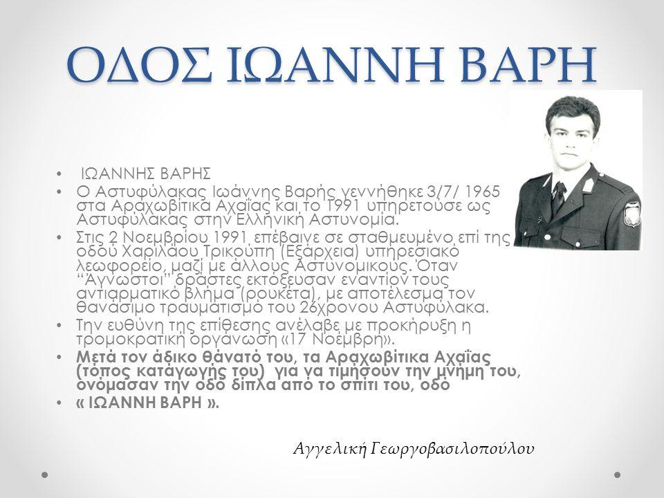ΟΔΟΣ ΙΩΑΝΝΗ ΒΑΡΗ ΙΩΑΝΝΗΣ ΒΑΡΗΣ Ο Αστυφύλακας Ιωάννης Βαρής γεννήθηκε 3/7/ 1965 στα Αραχωβίτικα Αχαΐας και το 1991 υπηρετούσε ως Αστυφύλακας στην Ελληνική Αστυνομία.
