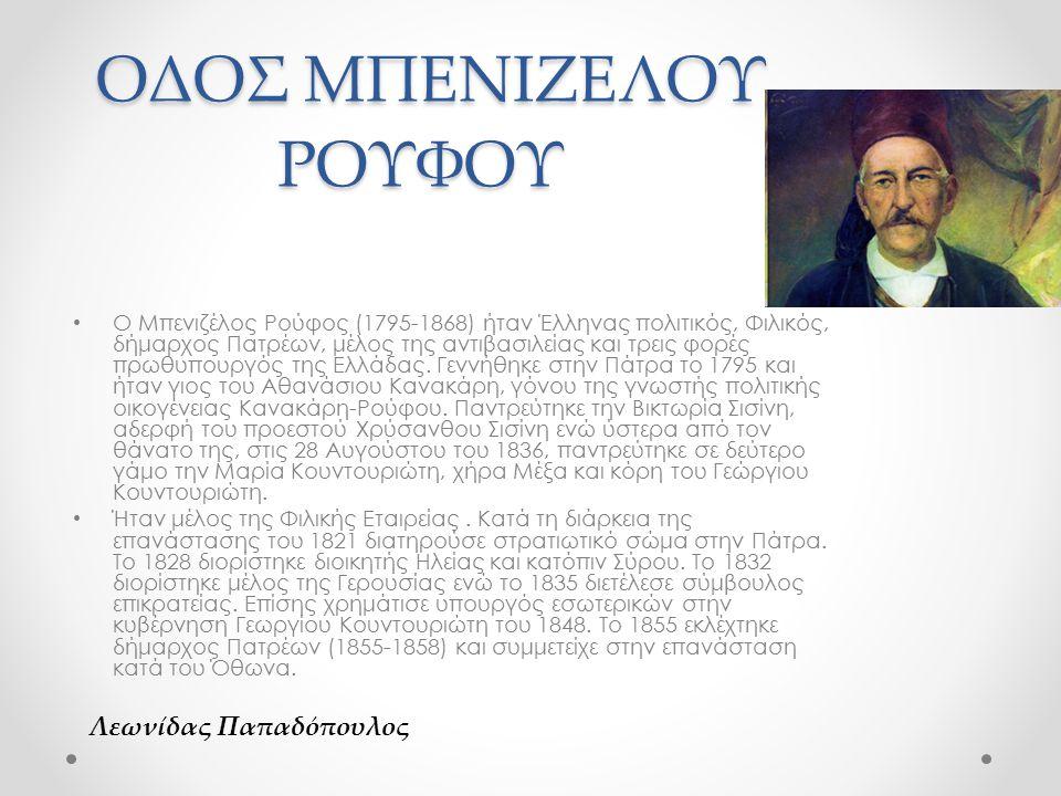 ΟΔΟΣ ΜΠΕΝΙΖΕΛΟΥ ΡΟΥΦΟΥ ΟΔΟΣ ΜΠΕΝΙΖΕΛΟΥ ΡΟΥΦΟΥ Ο Μπενιζέλος Ρούφος (1795-1868) ήταν Έλληνας πολιτικός, Φιλικός, δήμαρχος Πατρέων, μέλος της αντιβασιλείας και τρεις φορές πρωθυπουργός της Ελλάδας.