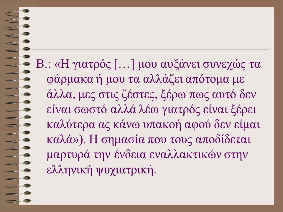 Β.: «Η γιατρός […] μου αυξάνει συνεχώς τα φάρμακα ή μου τα αλλάζει απότομα με άλλα, μες στις ζέστες, ξέρω πως αυτό δεν είναι σωστό αλλά λέω γιατρός είναι ξέρει καλύτερα ας κάνω υπακοή αφού δεν είμαι καλά»).