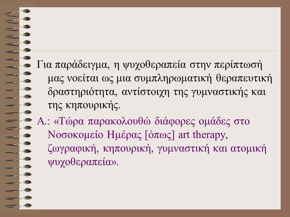 Για παράδειγμα, η ψυχοθεραπεία στην περίπτωσή μας νοείται ως μια συμπληρωματική θεραπευτική δραστηριότητα, αντίστοιχη της γυμναστικής και της κηπουρικής.