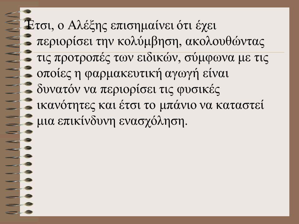 Έτσι, ο Αλέξης επισημαίνει ότι έχει περιορίσει την κολύμβηση, ακολουθώντας τις προτροπές των ειδικών, σύμφωνα με τις οποίες η φαρμακευτική αγωγή είναι δυνατόν να περιορίσει τις φυσικές ικανότητες και έτσι το μπάνιο να καταστεί μια επικίνδυνη ενασχόληση.