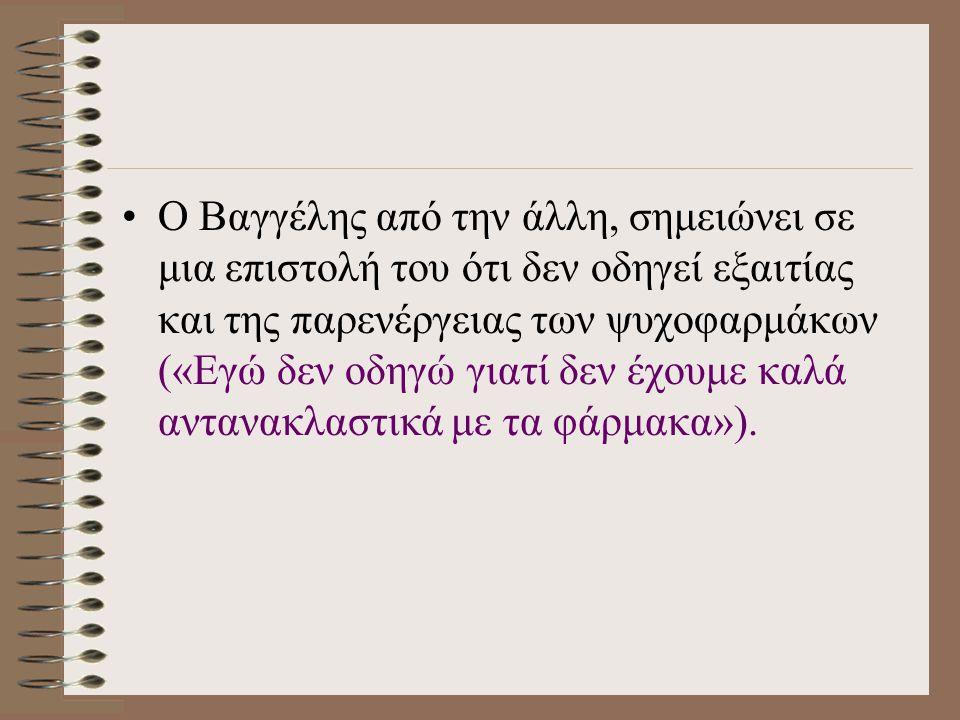 Ο Βαγγέλης από την άλλη, σημειώνει σε μια επιστολή του ότι δεν οδηγεί εξαιτίας και της παρενέργειας των ψυχοφαρμάκων («Εγώ δεν οδηγώ γιατί δεν έχουμε καλά αντανακλαστικά με τα φάρμακα»).
