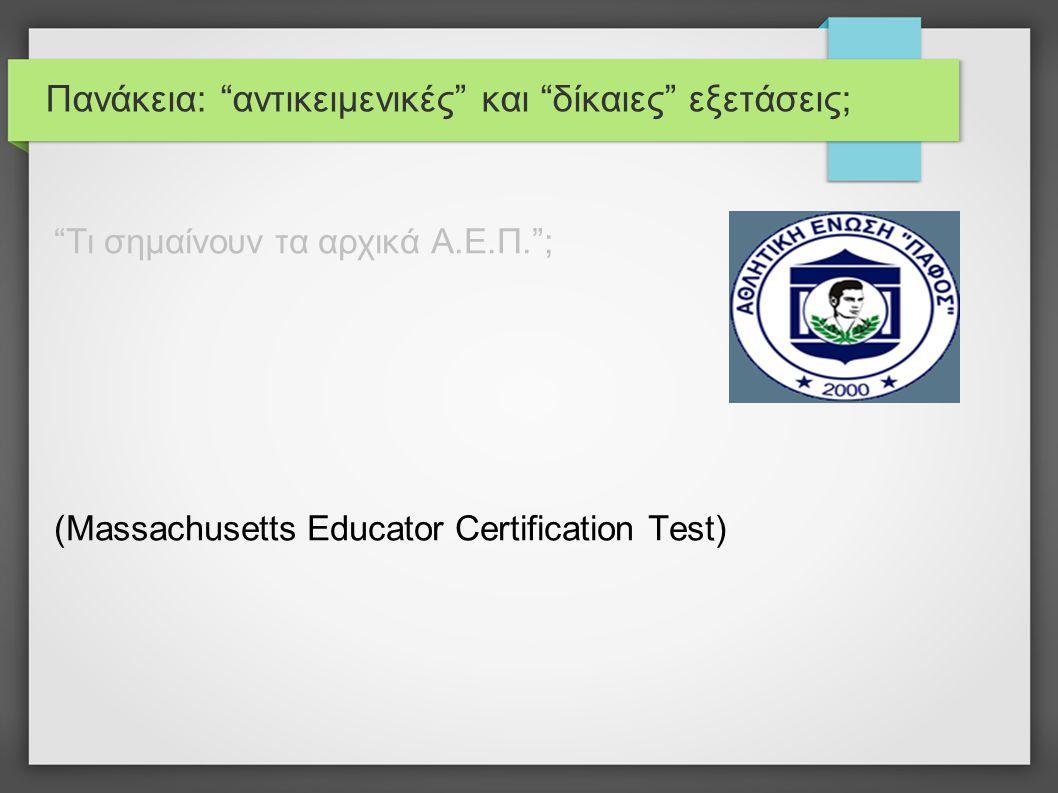 Πανάκεια: αντικειμενικές και δίκαιες εξετάσεις; Τι σημαίνουν τα αρχικά Α.Ε.Π. ; (Massachusetts Educator Certification Test)