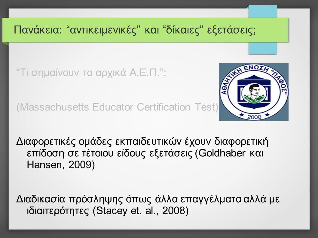 Πανάκεια: αντικειμενικές και δίκαιες εξετάσεις; Τι σημαίνουν τα αρχικά Α.Ε.Π. ; (Massachusetts Educator Certification Test) Διαφορετικές ομάδες εκπαιδευτικών έχουν διαφορετική επίδοση σε τέτοιου είδους εξετάσεις (Goldhaber και Hansen, 2009) Διαδικασία πρόσληψης όπως άλλα επαγγέλματα αλλά με ιδιαιτερότητες (Stacey et.